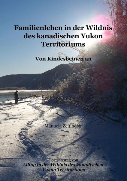 Familienleben in der Wildnis des kanadischen Yukon Territoriums (eBook, ePUB) - Manuela Zeitlhofer