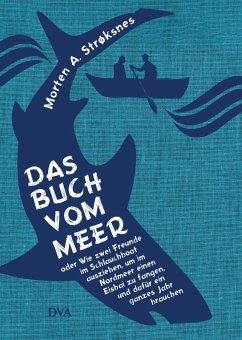 Das Buch vom Meer oder Wie zwei Freunde im Schlauchboot ausziehen, um im Nordmeer einen Eishai zu fangen, und dafür ein ganzes Jahr brauchen (eBook, ePUB) - Strøksnes, Morten A.