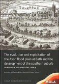 The Evolution and Exploitation of the Avon Flood Plain at Bath and the Development of the Southern Suburb: Excavations at Southgate, Bath, 2006-9