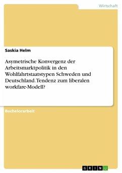 Asymetrische Konvergenz der Arbeitsmarktpolitik in den Wohlfahrtstaatstypen Schweden und Deutschland. Tendenz zum liberalen workfare-Modell? (eBook, ePUB) - Helm, Saskia