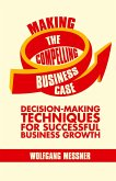 Making the Compelling Business Case: Decision-Making Techniques for Successful Business Growth