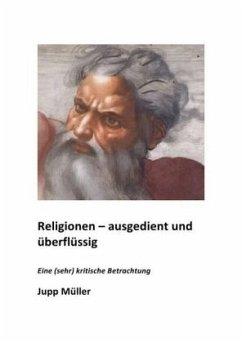 Religionen - ausgedient und überflüssig - Müller, Josef