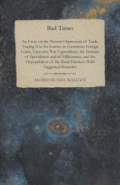 Bad Times - An Essay on the Present Depression of Trade, Tracing It to Its Sources in Enormous Foreign Loans, Excessive War Expenditure, the Increase of Speculation and of Millionaires, and the Depopulation of the Rural Districts; With Suggested Remedies - Wallace, Alfred Russel