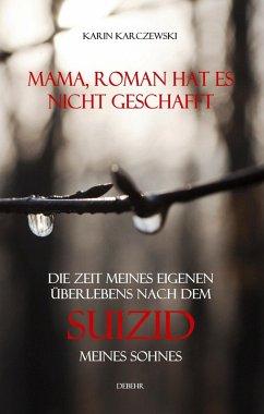 Mama, Roman hat es nicht geschafft - Die Zeit meines eigenen Überlebens nach dem Suizid meines Sohnes (eBook, ePUB) - Karczewski, Karin