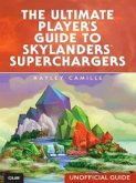 The Ultimate Player's Guide to Skylanders SuperChargers (Unofficial Guide) (eBook, ePUB)