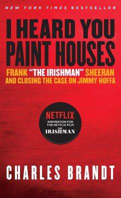 I Heard You Paint Houses: Frank the Irishman Sheeran & Closing the Case on Jimmy Hoffa - Brandt, Charles