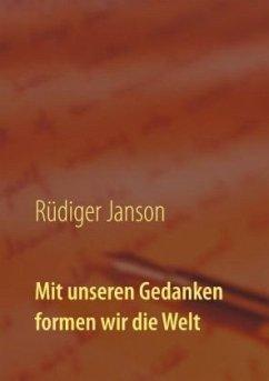 Mit unseren Gedanken formen wir die Welt - Janson, Rüdiger