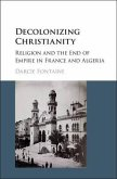 Decolonizing Christianity: Religion and the End of Empire in France and Algeria