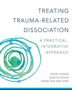 Treating Trauma-Related Dissociation: A Practical, Integrative Approach - Steele, Kathy; Boon, Suzette; Hart, Onno Van Der