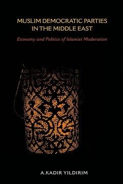 Muslim Democratic Parties in the Middle East: Economy and Politics of Islamist Moderation - Yildirim, A. Kadir