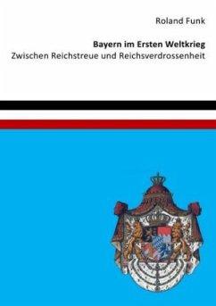 Bayern im Ersten Weltkrieg - Zwischen Reichstreue und Reichsverdrossenheit - Funk, Roland