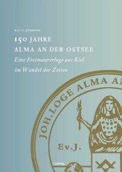 150 Jahre Alma an der Ostsee. Eine Freimaurerloge aus Kiel im Wandel der Zeiten - Jürgens, Kai U.