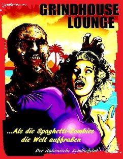 Grindhouse Lounge: ...Als die Spaghetti-Zombies die Welt auffraßen - Der italienische Zombiefilm (eBook, ePUB)