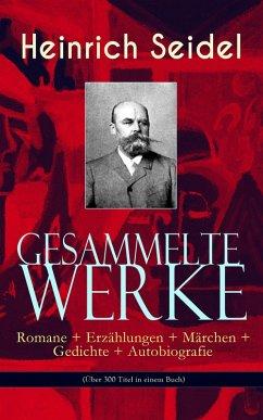 Gesammelte Werke: Romane + Erzählungen + Märchen + Gedichte + Autobiografie (Über 300 Titel in einem Buch) (eBook, ePUB) - Seidel, Heinrich