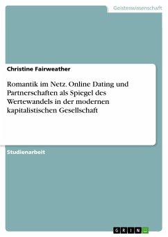 Romantik im Netz. Online Dating und Partnerschaften als Spiegel des Wertewandels in der modernen kapitalistischen Gesellschaft