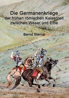 Die Germanenkriege der frühen römischen Kaiserzeit zwischen Weser und Elbe - Sternal, Bernd