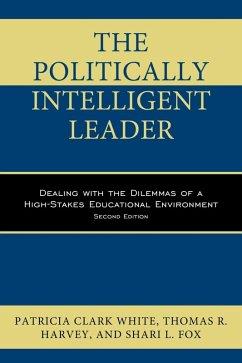 The Politically Intelligent Leader (eBook, ePUB) - Clark White, Patricia; Fox, Shari L.; Harvey, Thomas R.