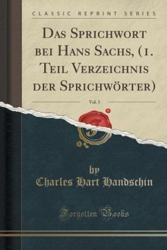 Das Sprichwort bei Hans Sachs, (1. Teil Verzeichnis der Sprichwörter), Vol. 3 (Classic Reprint)