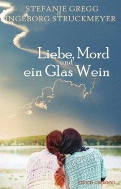 Liebe, Mord und ein Glas Wein - Gregg, Stefanie; Struckmeyer, Ingeborg