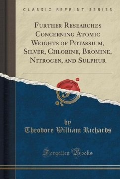Further Researches Concerning Atomic Weights of Potassium, Silver, Chlorine, Bromine, Nitrogen, and Sulphur (Classic Reprint)