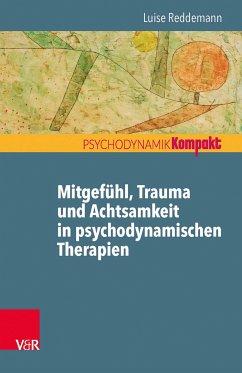 Mitgefühl, Trauma und Achtsamkeit in psychodynamischen Therapien (eBook, PDF) - Reddemann, Luise