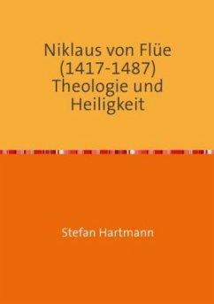 Niklaus von Flüe (1417-1487) Theologie und Heiligkeit - Hartmann, Stefan