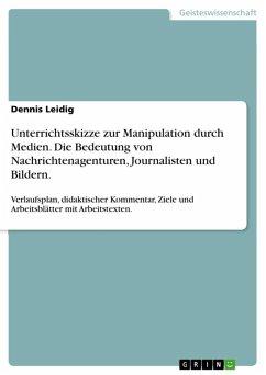 Unterrichtsskizze zur Manipulation durch Medien. Die Bedeutung von Nachrichtenagenturen, Journalisten und Bildern. (eBook, ePUB)