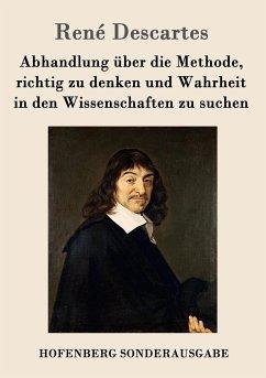 Abhandlung über die Methode, richtig zu denken und Wahrheit in den Wissenschaften zu suchen - Descartes, René