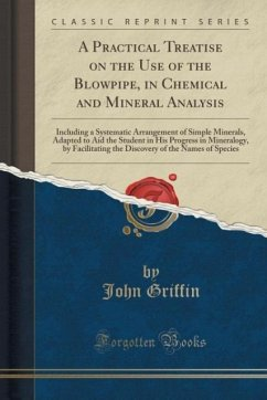 A Practical Treatise on the Use of the Blowpipe, in Chemical and Mineral Analysis: Including a Systematic Arrangement of Simple Minerals, Adapted to A