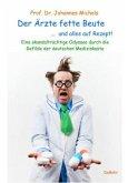 Der Ärzte fette Beute ... und alles auf Rezept! Eine skandalträchtige Odyssee durch die Gefilde der deutschen Medizinkas