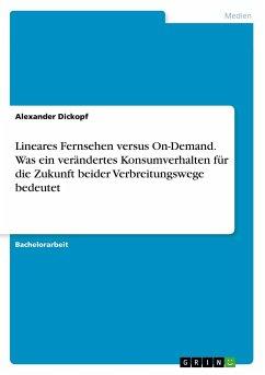 Lineares Fernsehen versus On-Demand. Was ein verändertes Konsumverhalten für die Zukunft beider Verbreitungswege bedeutet - Dickopf, Alexander