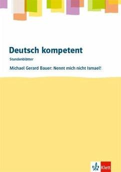 deutsch.kompetent - Stundenblätter. Michael G. Bauer: Nennt mich nicht Ismael! Kopiervorlagen 7. und 8. Klasse - Bauer, Michael Gerard