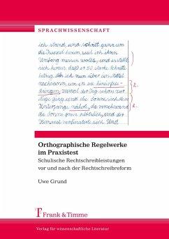 Orthographische Regelwerke im Praxistest - Grund, Uwe