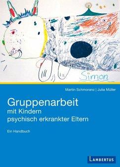 Gruppenarbeit mit Kindern psychisch kranker Eltern (eBook, PDF) - Schomranz, Martin; Müller, Julia