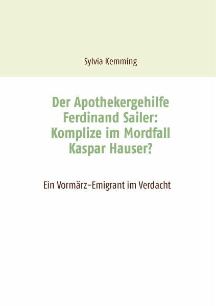 Der Apothekergehilfe Ferdinand Sailer: Komplize im Mordfall Kaspar Hauser?
