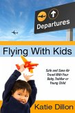 Flying With Kids: Safe and Sane Air Travel With Your Baby, Toddler or Young Child (eBook, ePUB)