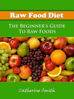 Raw Food Diet: The Beginner's Guide To Raw Foods (eBook, ePUB) - Smith, Catherine