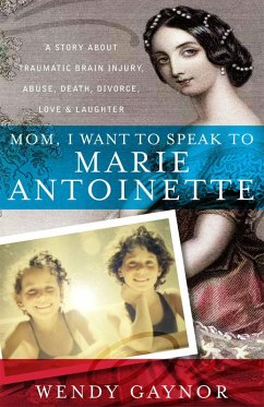 Mom, I Want to Speak to Marie Antoinette: A Story About Traumatic Brain Injury, Abuse, Death, Divorce, Love & Laughter (eBook, ePUB) - Gaynor, Wendy