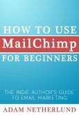 How to Use MailChimp for Beginners: The Indie Author's Guide to Email Marketing (eBook, ePUB)