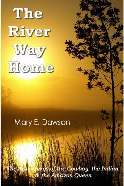 River Way Home: The Adventures of the Cowboy, the Indian, & the Amazon Queen (eBook, ePUB) - Dawson, M. E.