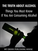 The Truth About Alcohol: Things You Must Know If You Are Consuming Alcohol (eBook, ePUB)