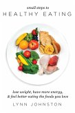 Small Steps to Healthy Eating: Lose Weight, Have More Energy, Feel Better Eating the Foods You Love (eBook, ePUB)