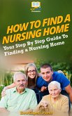 How To Find a Nursing Home: Your Step-By-Step Guide To Finding a Nursing Home (eBook, ePUB)