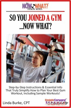 So You Joined A Gym...Now What? Step-by-Step Instructions & Essential Info That Truly Simplify How to Plan Your Best Gym Workouts, Including Sample Workouts! (eBook, ePUB) - Burke, Linda