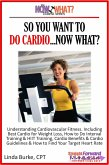 So You Want To Do Cardio...Now What? Step-by-Step Instructions & Essential Info That Truly Simplify How to Do Cardio, Including Sample Workouts! (eBook, ePUB)