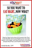 So You Want To Eat Right...Now What? Step-by-Step Instructions & Essential Info That Truly Simplify How to Eat Right So You Can Feel Better, Live Longer, And Enjoy Life More, Including Sample Meal Plans & Healthy Snack Ideas! (eBook, ePUB)