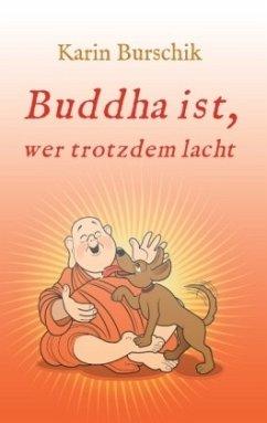 Buddha ist, wer trotzdem lacht - Burschik, Karin