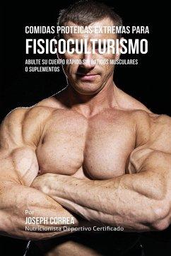 Comidas Proteicas Extremas Para Fisicoculturismo: Abulte su Cuerpo Rápido sin Batidos Musculares o Suplementos