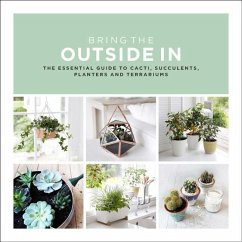 Bring the Outside in: The Essential Guide to Cacti, Succulents, Planters and Terrariums - Bradley, Val
