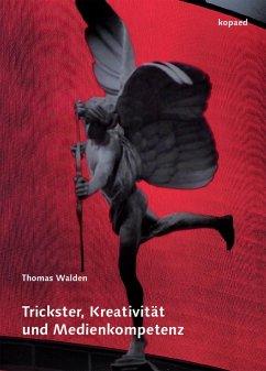 Trickster, Kreativität und Medienkompetenz (eBook, PDF) - Walden, Thomas